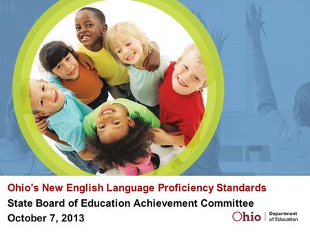 Ohio's New English Language Proficiency Standards State Board of Education Achievement Committee October 7, 2013.