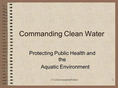 Commanding Clean Water Protecting Public Health and the Aquatic Environment 17.32 Environmental Politics 1.