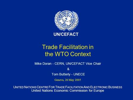 U NITED N ATIONS C ENTRE F OR T RADE F ACILITATION A ND E LECTRONIC B USINESS United Nations Economic Commission for Europe UN/CEFACT Trade Facilitation.