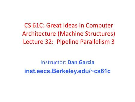 CS 61C: Great Ideas in Computer Architecture (Machine Structures) Lecture 32: Pipeline Parallelism 3 Instructor: Dan Garcia inst.eecs.Berkeley.edu/~cs61c.