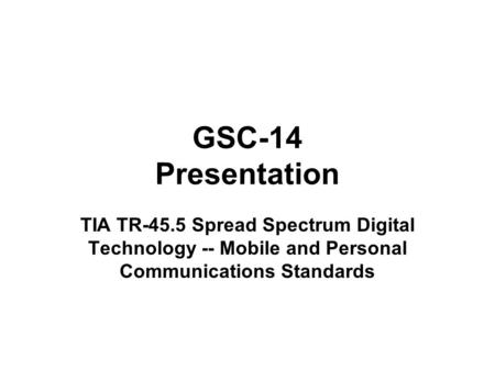 GSC-14 Presentation TIA TR-45.5 Spread Spectrum Digital Technology -- Mobile and Personal Communications Standards.