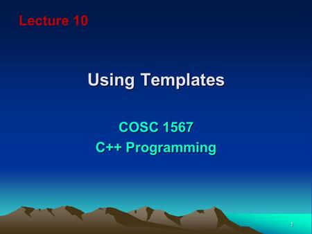 1 Using Templates COSC 1567 C++ Programming Lecture 10.