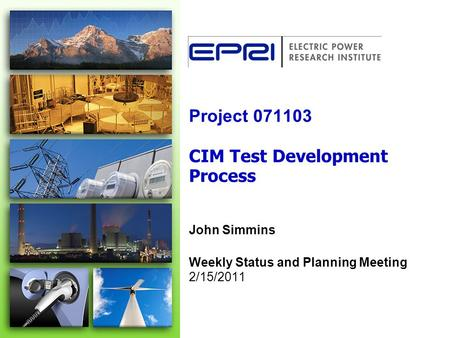 Project 071103 CIM Test Development Process John Simmins Weekly Status and Planning Meeting 2/15/2011.