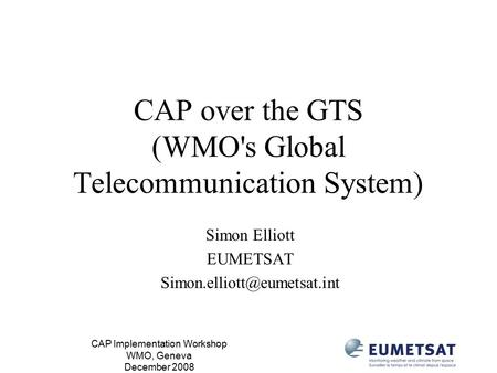 CAP Implementation Workshop WMO, Geneva December 2008 CAP over the GTS (WMO's Global Telecommunication System) Simon Elliott EUMETSAT