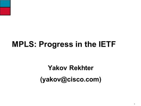 1 MPLS: Progress in the IETF Yakov Rekhter