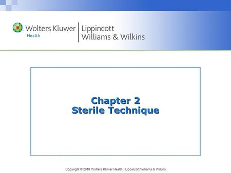 Copyright © 2010 Wolters Kluwer Health | Lippincott Williams & Wilkins Chapter 2 Sterile Technique.