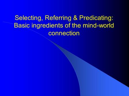 Selecting, Referring & Predicating: Basic ingredients of the mind-world connection.