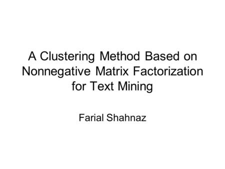 A Clustering Method Based on Nonnegative Matrix Factorization for Text Mining Farial Shahnaz.