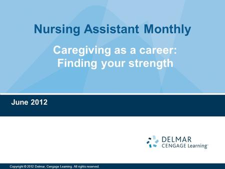 Nursing Assistant Monthly Copyright © 2012 Delmar, Cengage Learning. All rights reserved. June 2012 Caregiving as a career: Finding your strength.