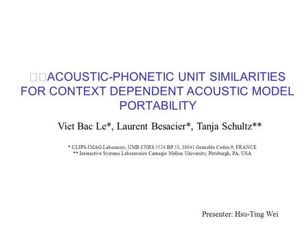 ACOUSTIC-PHONETIC UNIT SIMILARITIES FOR CONTEXT DEPENDENT ACOUSTIC MODEL PORTABILITY Viet Bac Le*, Laurent Besacier*, Tanja Schultz** * CLIPS-IMAG Laboratory,