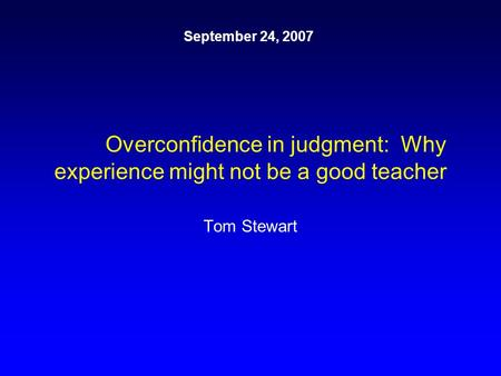 Overconfidence in judgment: Why experience might not be a good teacher Tom Stewart September 24, 2007.