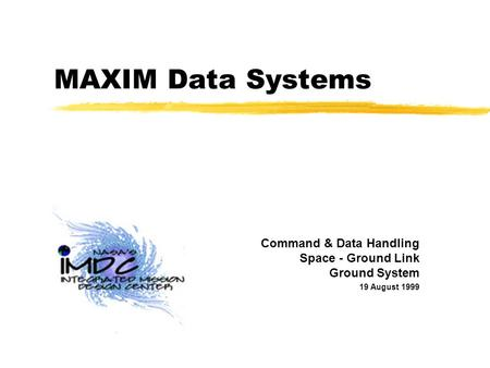 MAXIM Data Systems Command & Data Handling Space - Ground Link Ground System 19 August 1999.