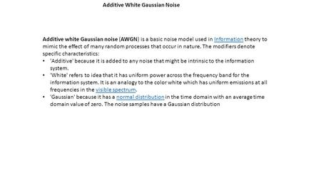 Additive White Gaussian Noise Additive white Gaussian noise (AWGN) is a basic noise model used in Information theory to mimic the effect of many random.