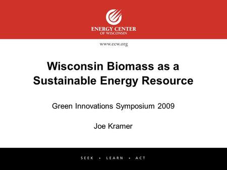 Wisconsin Biomass as a Sustainable Energy Resource Green Innovations Symposium 2009 Joe Kramer.