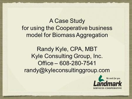 A Case Study for using the Cooperative business model for Biomass Aggregation Randy Kyle, CPA, MBT Kyle Consulting Group, Inc. Office – 608-280-7541