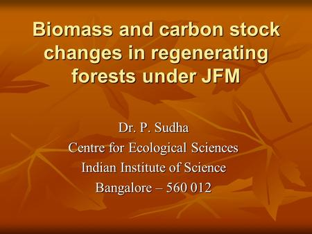 Biomass and carbon stock changes in regenerating forests under JFM Dr. P. Sudha Centre for Ecological Sciences Indian Institute of Science Bangalore –