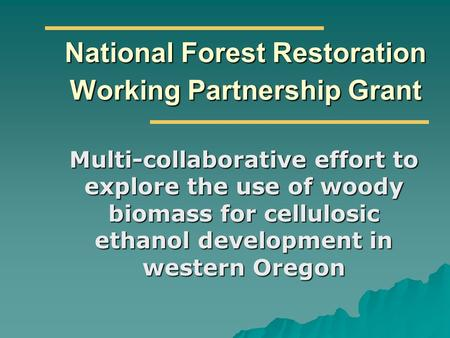 National Forest Restoration Working Partnership Grant Multi-collaborative effort to explore the use of woody biomass for cellulosic ethanol development.