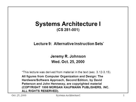Oct. 25, 2000Systems Architecture I1 Systems Architecture I (CS 281-001) Lecture 9: Alternative Instruction Sets * Jeremy R. Johnson Wed. Oct. 25, 2000.