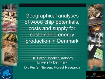 Geographical analyses of wood chip potentials, costs and supply for sustainable energy production in Denmark Dr. Bernd Moeller, Aalborg University Denmark.