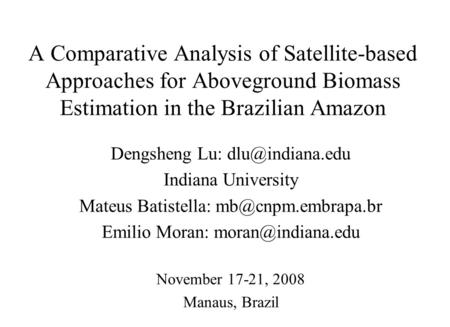 A Comparative Analysis of Satellite-based Approaches for Aboveground Biomass Estimation in the Brazilian Amazon Dengsheng Lu: Indiana University.