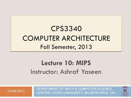 CPS3340 COMPUTER ARCHITECTURE Fall Semester, 2013 10/08/2013 Lecture 10: MIPS Instructor: Ashraf Yaseen DEPARTMENT OF MATH & COMPUTER SCIENCE CENTRAL STATE.