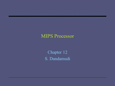 "MIPS Processor Chapter 12 S. Dandamudi. 2005 To be used with S. Dandamudi, ""Introduction to Assembly Language Programming,"" Second Edition, Springer,"