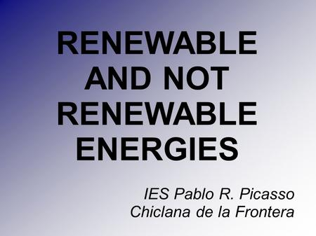 RENEWABLE AND NOT RENEWABLE ENERGIES IES Pablo R. Picasso Chiclana de la Frontera.