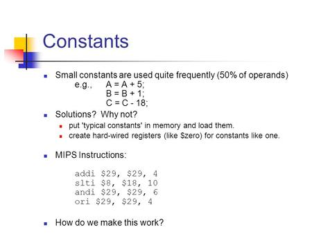 Small constants are used quite frequently (50% of operands) e.g., A = A + 5; B = B + 1; C = C - 18; Solutions? Why not? put 'typical constants' in memory.