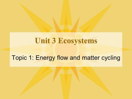 Unit 3 Ecosystems Topic 1: Energy flow and matter cycling.