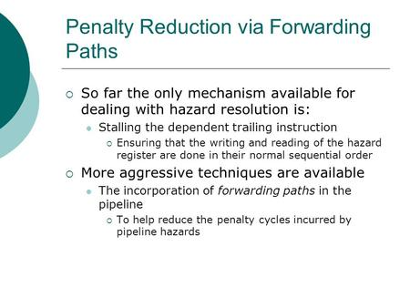 Penalty Reduction via Forwarding Paths  So far the only mechanism available for dealing with hazard resolution is: Stalling the dependent trailing instruction.