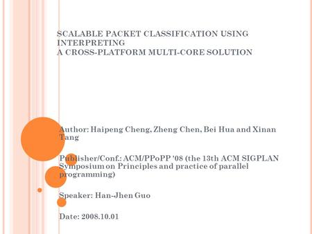 SCALABLE PACKET CLASSIFICATION USING INTERPRETING A CROSS-PLATFORM MULTI-CORE SOLUTION Author: Haipeng Cheng, Zheng Chen, Bei Hua and Xinan Tang Publisher/Conf.: