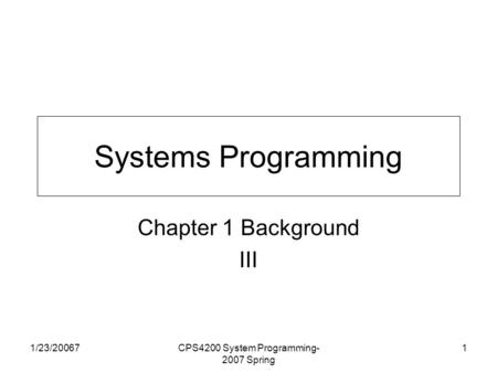 1/23/20067CPS4200 System Programming- 2007 Spring 1 Systems Programming Chapter 1 Background III.