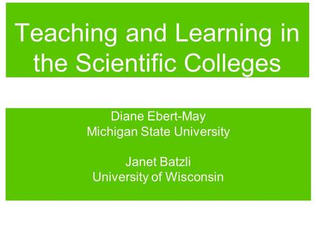 Teaching and Learning in the Scientific Colleges Diane Ebert-May Michigan State University Janet Batzli University of Wisconsin.