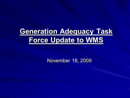 Generation Adequacy Task Force Update to WMS November 18, 2009.