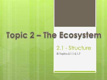 2.1 - Structure IB Topics 2.1.1-2.1.7. Biotic and Abiotic Components Biotic  All living components of the ecosystem  Ex: Abiotic  All non-living components.