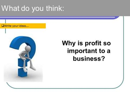 What do you think:  Write your ideas…. Why is profit so important to a business?