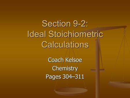 Section 9-2: Ideal Stoichiometric Calculations Coach Kelsoe Chemistry Pages 304–311.