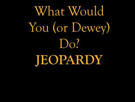 What Would You (or Dewey) Do? JEOPARDY. PROGRAMS, PROGRAMS, & MORE PROGRAMS CHECKED OUT: PARENTS PESKY PATRONS TODDLERS, CHILDREN, & TEENAGERS - OH MY!