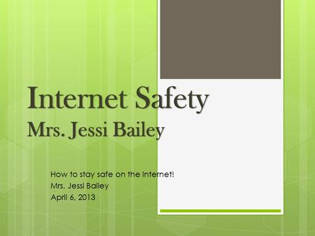 How to stay safe on the internet! Mrs. Jessi Bailey April 6, 2013.