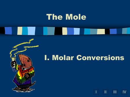 IIIIIIIV The Mole I. Molar Conversions A. What is the Mole? n A counting number (like a dozen) n Avogadro's number n 1 mol = 6.02  10 23 items A large.