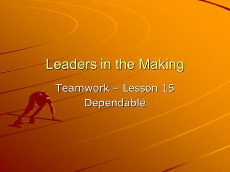 Leaders in the Making Teamwork – Lesson 15 Dependable.