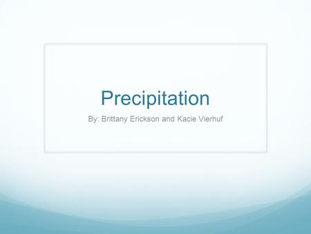 Precipitation By: Brittany Erickson and Kacie Vierhuf.