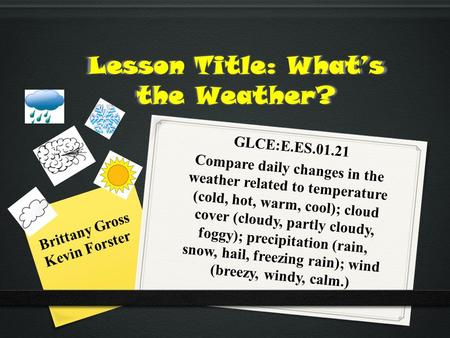 Lesson Title: What's the Weather? GLCE:E.ES.01.21 Compare daily changes in the weather related to temperature (cold, hot, warm, cool); cloud cover (cloudy,
