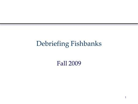 Debriefing Fishbanks Fall 2009 1. Reflecting on the Game Video – Fish Banks game Teams' Performances –What happened and why? –Alternative strategies What.
