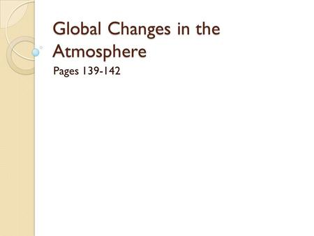 Global Changes in the Atmosphere Pages 139-142. What is global warming? The gradual increase in the temperature of Earth's atmosphere Over the last 120.