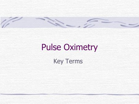 Pulse Oximetry Key Terms. Capillaries Tiny blood vessels that allow for exchange of nutrients and gases between the blood and the body cells.