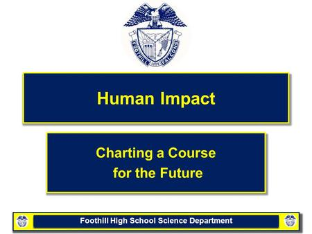 Foothill High School Science Department Human Impact Charting a Course for the Future.