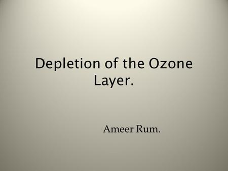 Depletion of the Ozone Layer. Ameer Rum.. What is the Ozone Layer? The Sun brings down Ultraviolet rays, the ozone layers job is to protect the earth.