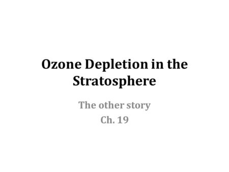 Ozone Depletion in the Stratosphere The other story Ch. 19.