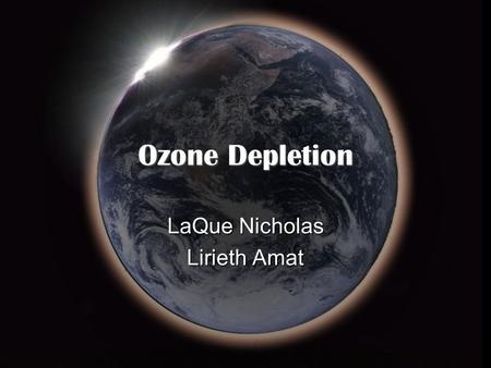 Ozone Depletion LaQue Nicholas Lirieth Amat. Ozone Friend or Foe ?  Ozone is gas that occurs in Earth's upper atmosphere and at ground level.  Can be.